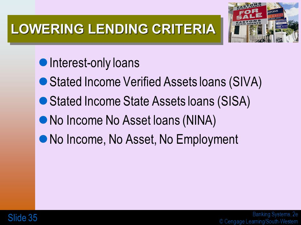 Banking Systems, 2e © Cengage Learning/South-Western Slide 35 LOWERING LENDING CRITERIA Interest-only loans Stated Income Verified Assets loans (SIVA)