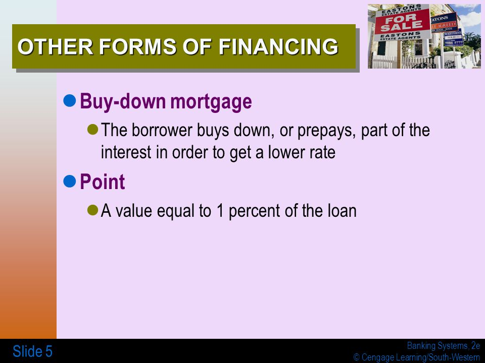 Banking Systems, 2e © Cengage Learning/South-Western Slide 5 OTHER FORMS OF FINANCING Buy-down mortgage The borrower buys down, or prepays, part of the interest in order to get a lower rate Point A value equal to 1 percent of the loan