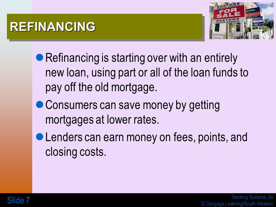 Banking Systems, 2e © Cengage Learning/South-Western Slide 7 REFINANCINGREFINANCING Refinancing is starting over with an entirely new loan, using part or all of the loan funds to pay off the old mortgage.