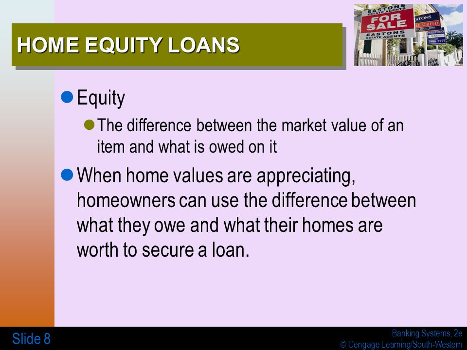 Banking Systems, 2e © Cengage Learning/South-Western Slide 8 HOME EQUITY LOANS Equity The difference between the market value of an item and what is owed on it When home values are appreciating, homeowners can use the difference between what they owe and what their homes are worth to secure a loan.