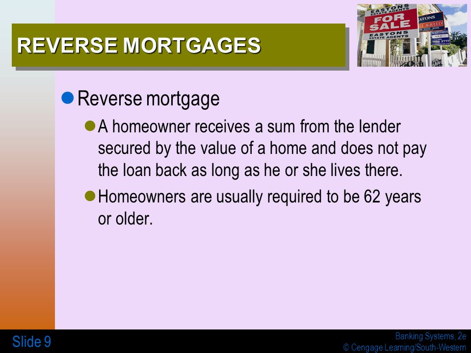 Banking Systems, 2e © Cengage Learning/South-Western Slide 9 REVERSE MORTGAGES Reverse mortgage A homeowner receives a sum from the lender secured by