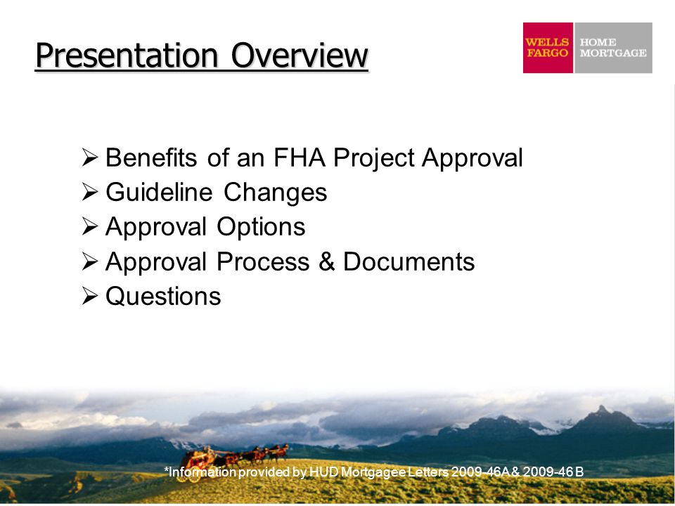*Information provided by HUD Mortgagee Letters 2009-46A & 2009-46 B  Benefits of an FHA Project Approval  Guideline Changes  Approval Options  Approval Process & Documents  Questions Presentation Overview