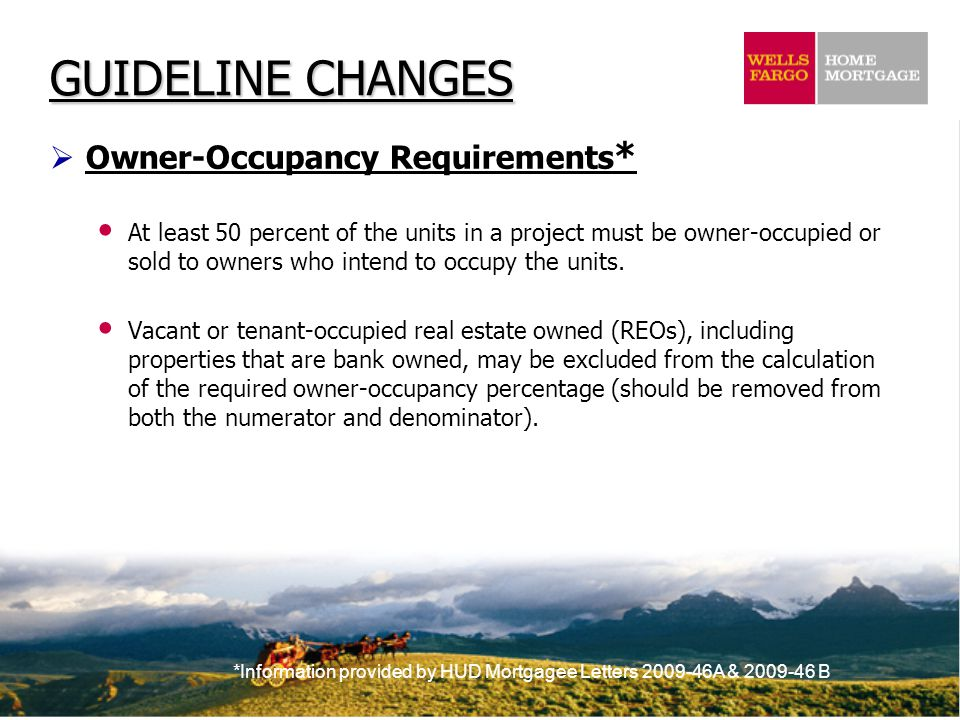 *Information provided by HUD Mortgagee Letters 2009-46A & 2009-46 B  Owner-Occupancy Requirements * At least 50 percent of the units in a project must be owner-occupied or sold to owners who intend to occupy the units.
