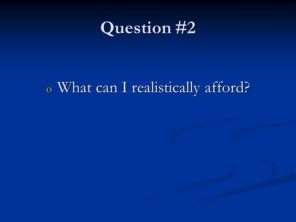 Question #2 o What can I realistically afford
