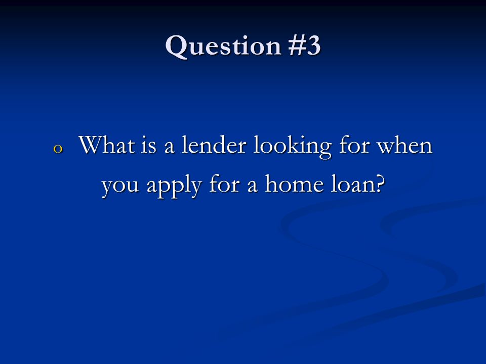Question #3 o What is a lender looking for when you apply for a home loan