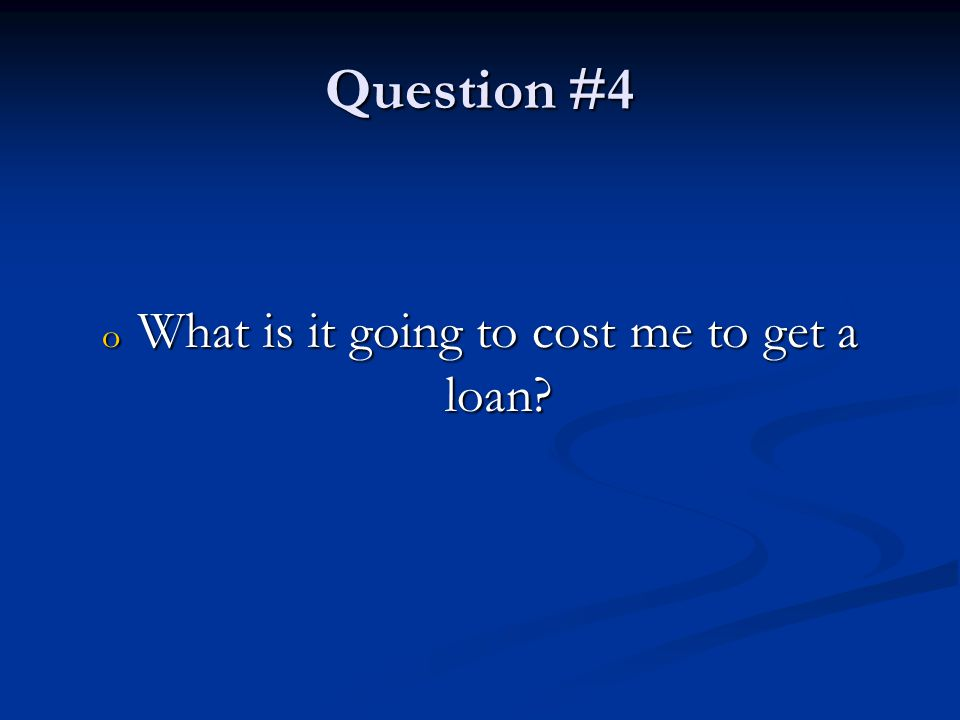 Question #4 o What is it going to cost me to get a loan