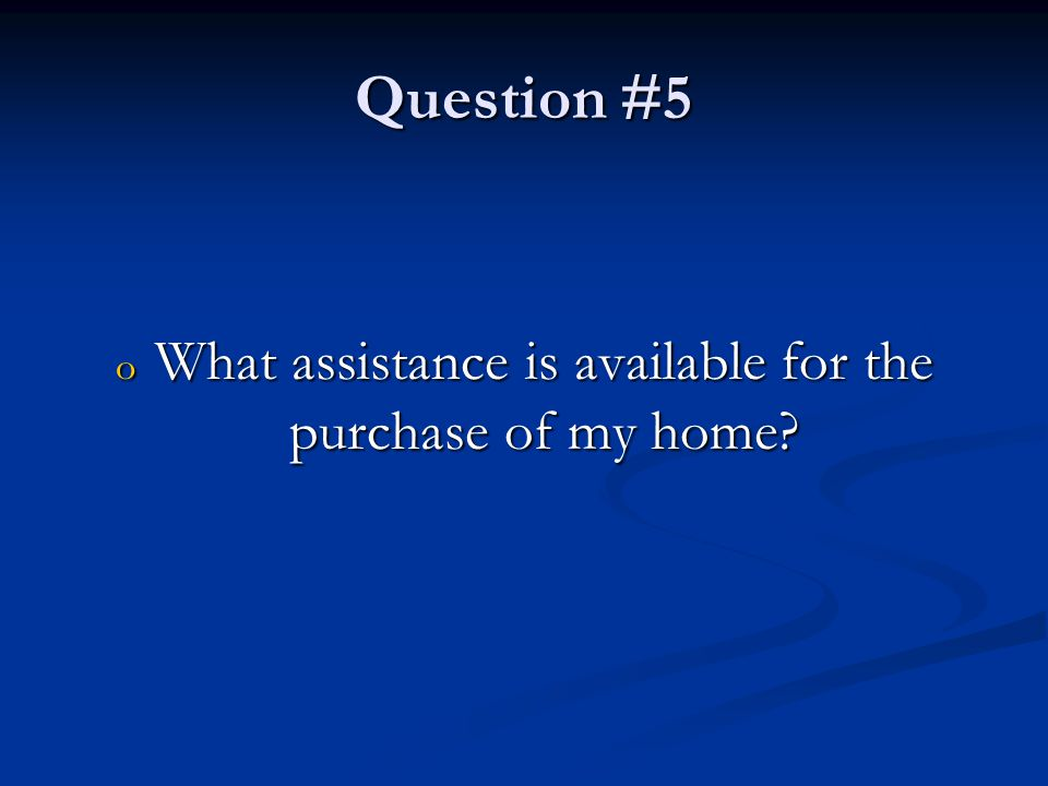 Question #5 o What assistance is available for the purchase of my home