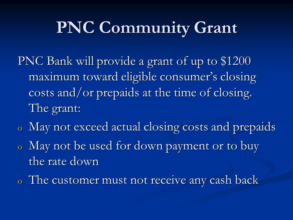 PNC Community Grant PNC Bank will provide a grant of up to $1200 maximum toward eligible consumer's closing costs and/or prepaids at the time of closing.