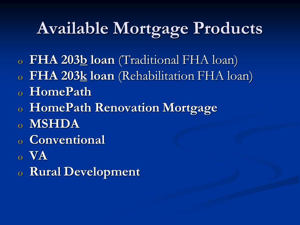 Available Mortgage Products o FHA 203b loan (Traditional FHA loan) o FHA 203k loan (Rehabilitation FHA loan) o HomePath o HomePath Renovation Mortgage o MSHDA o Conventional o VA o Rural Development