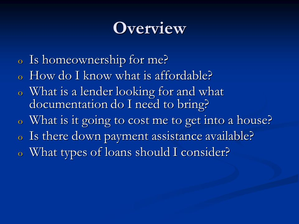 Overview o Is homeownership for me. o How do I know what is affordable.
