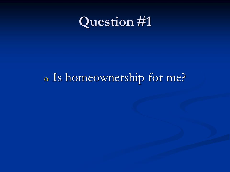 Question #1 o Is homeownership for me
