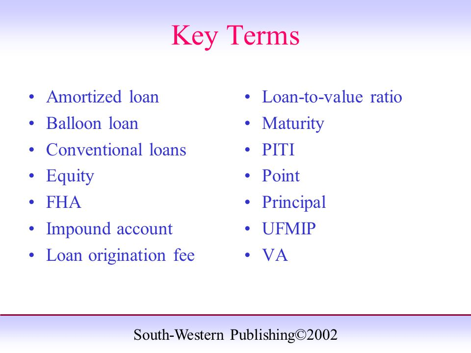South-Western Publishing©2002 Key Terms Amortized loan Balloon loan Conventional loans Equity FHA Impound account Loan origination fee Loan-to-value ratio Maturity PITI Point Principal UFMIP VA
