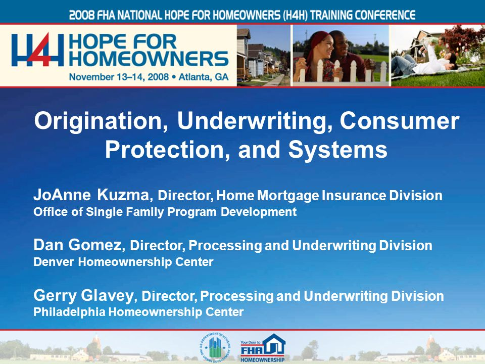 1 JoAnne Kuzma, Director, Home Mortgage Insurance Division Office of Single Family Program Development Dan Gomez, Director, Processing and Underwriting Division Denver Homeownership Center Gerry Glavey, Director, Processing and Underwriting Division Philadelphia Homeownership Center Origination, Underwriting, Consumer Protection, and Systems
