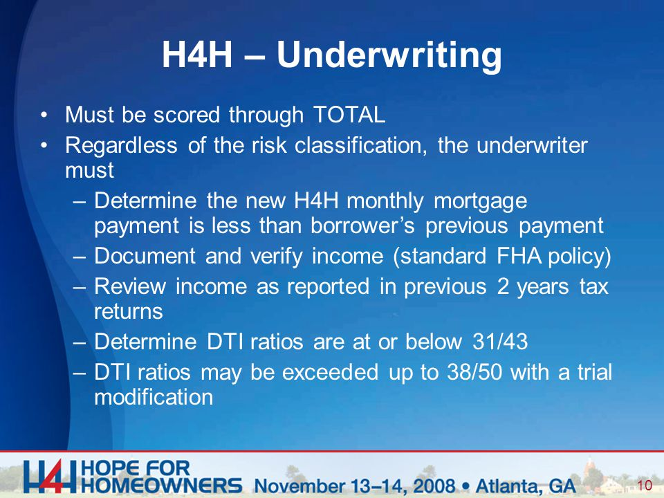 10 Must be scored through TOTAL Regardless of the risk classification, the underwriter must –Determine the new H4H monthly mortgage payment is less than borrower's previous payment –Document and verify income (standard FHA policy) –Review income as reported in previous 2 years tax returns –Determine DTI ratios are at or below 31/43 –DTI ratios may be exceeded up to 38/50 with a trial modification H4H – Underwriting