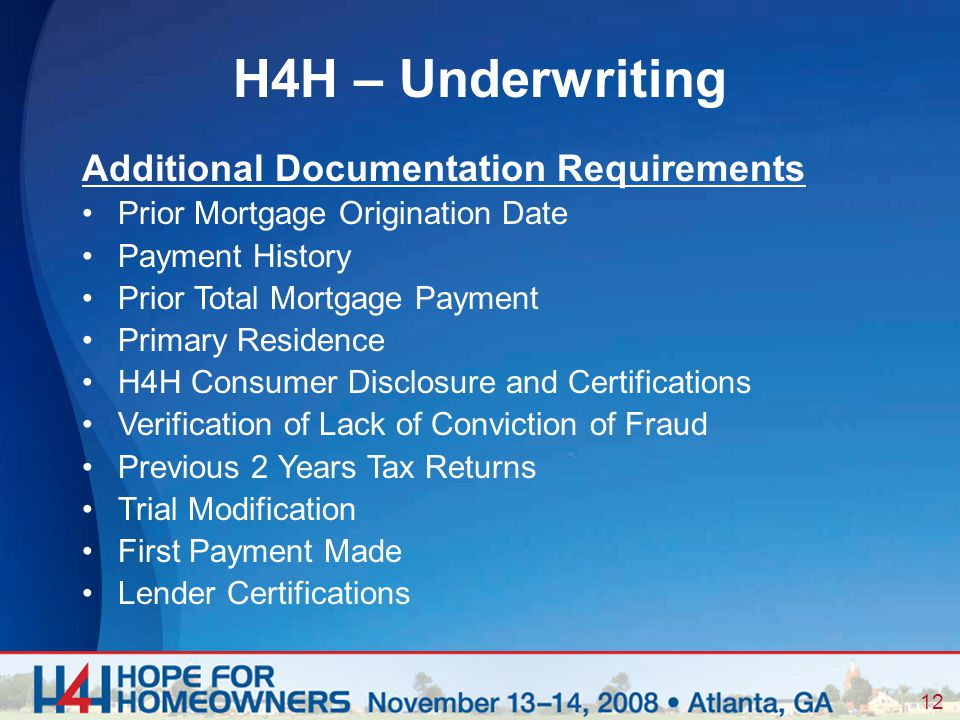 12 Additional Documentation Requirements Prior Mortgage Origination Date Payment History Prior Total Mortgage Payment Primary Residence H4H Consumer Disclosure and Certifications Verification of Lack of Conviction of Fraud Previous 2 Years Tax Returns Trial Modification First Payment Made Lender Certifications H4H – Underwriting