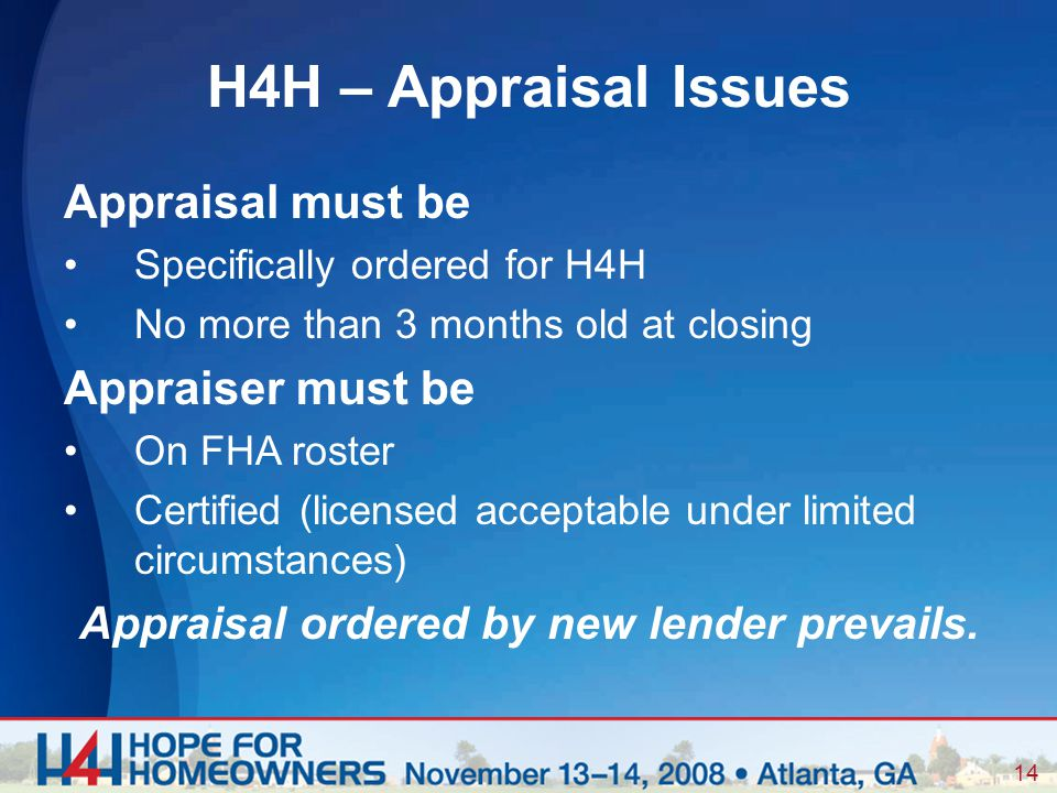 14 Appraisal must be Specifically ordered for H4H No more than 3 months old at closing Appraiser must be On FHA roster Certified (licensed acceptable under limited circumstances) Appraisal ordered by new lender prevails.