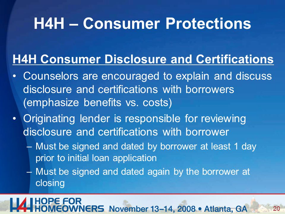 20 H4H Consumer Disclosure and Certifications Counselors are encouraged to explain and discuss disclosure and certifications with borrowers (emphasize benefits vs.