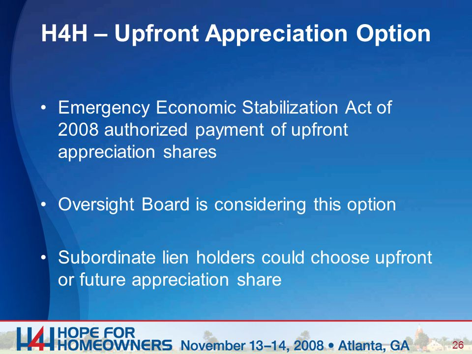 26 Emergency Economic Stabilization Act of 2008 authorized payment of upfront appreciation shares Oversight Board is considering this option Subordinate lien holders could choose upfront or future appreciation share H4H – Upfront Appreciation Option