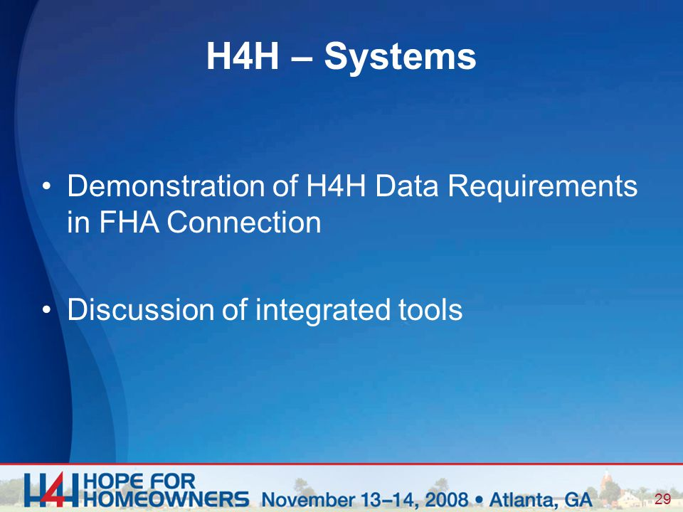 29 Demonstration of H4H Data Requirements in FHA Connection Discussion of integrated tools H4H – Systems