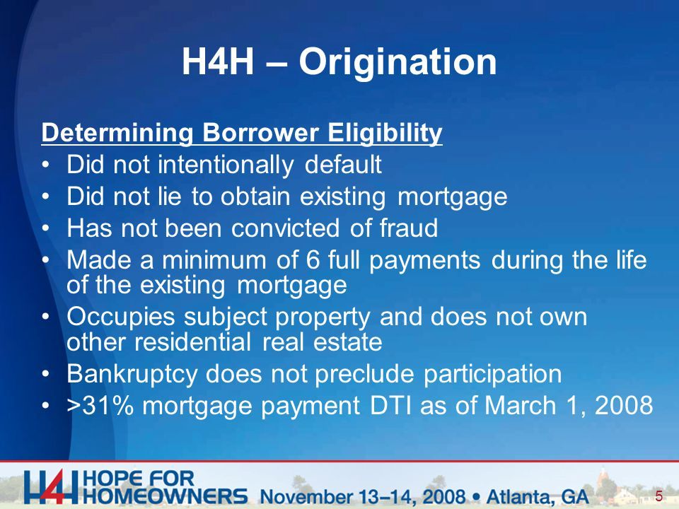 5 Determining Borrower Eligibility Did not intentionally default Did not lie to obtain existing mortgage Has not been convicted of fraud Made a minimum of 6 full payments during the life of the existing mortgage Occupies subject property and does not own other residential real estate Bankruptcy does not preclude participation >31% mortgage payment DTI as of March 1, 2008 H4H – Origination