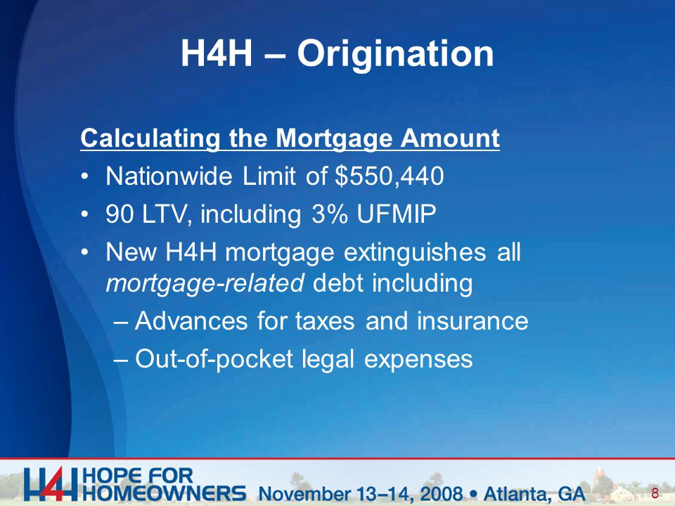 8 Calculating the Mortgage Amount Nationwide Limit of $550,440 90 LTV, including 3% UFMIP New H4H mortgage extinguishes all mortgage-related debt including –Advances for taxes and insurance –Out-of-pocket legal expenses H4H – Origination