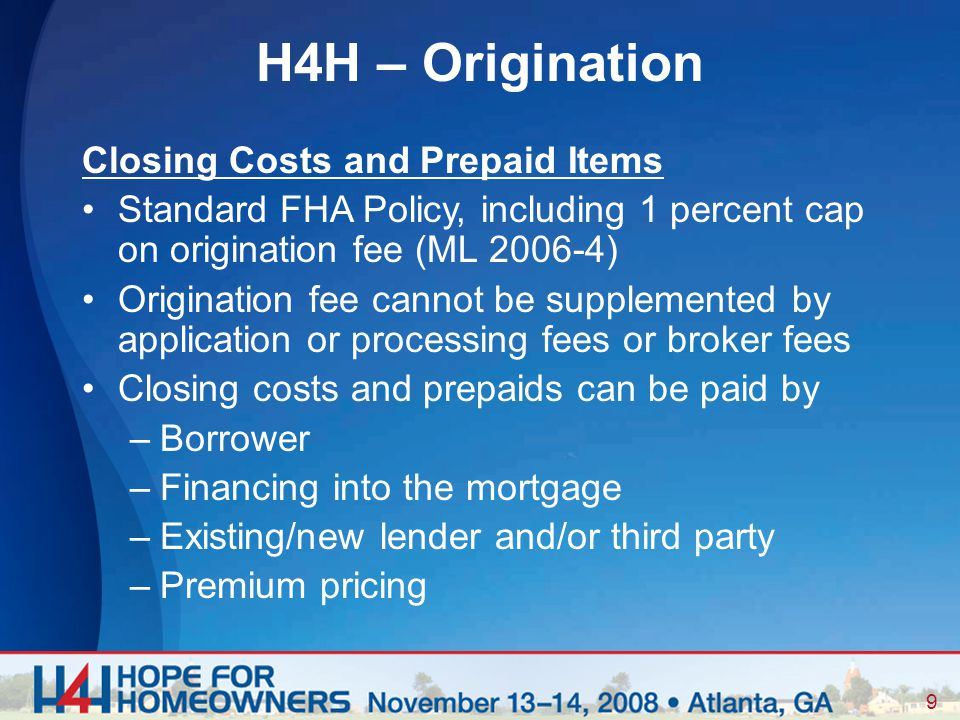 9 Closing Costs and Prepaid Items Standard FHA Policy, including 1 percent cap on origination fee (ML 2006-4) Origination fee cannot be supplemented by application or processing fees or broker fees Closing costs and prepaids can be paid by –Borrower –Financing into the mortgage –Existing/new lender and/or third party –Premium pricing H4H – Origination