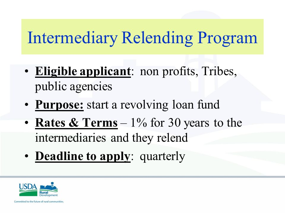 Intermediary Relending Program Eligible applicant: non profits, Tribes, public agencies Purpose: start a revolving loan fund Rates & Terms – 1% for 30 years to the intermediaries and they relend Deadline to apply: quarterly