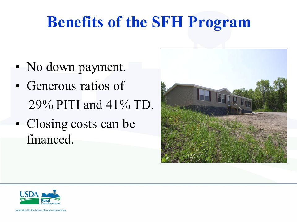 Benefits of the SFH Program No down payment. Generous ratios of 29% PITI and 41% TD.