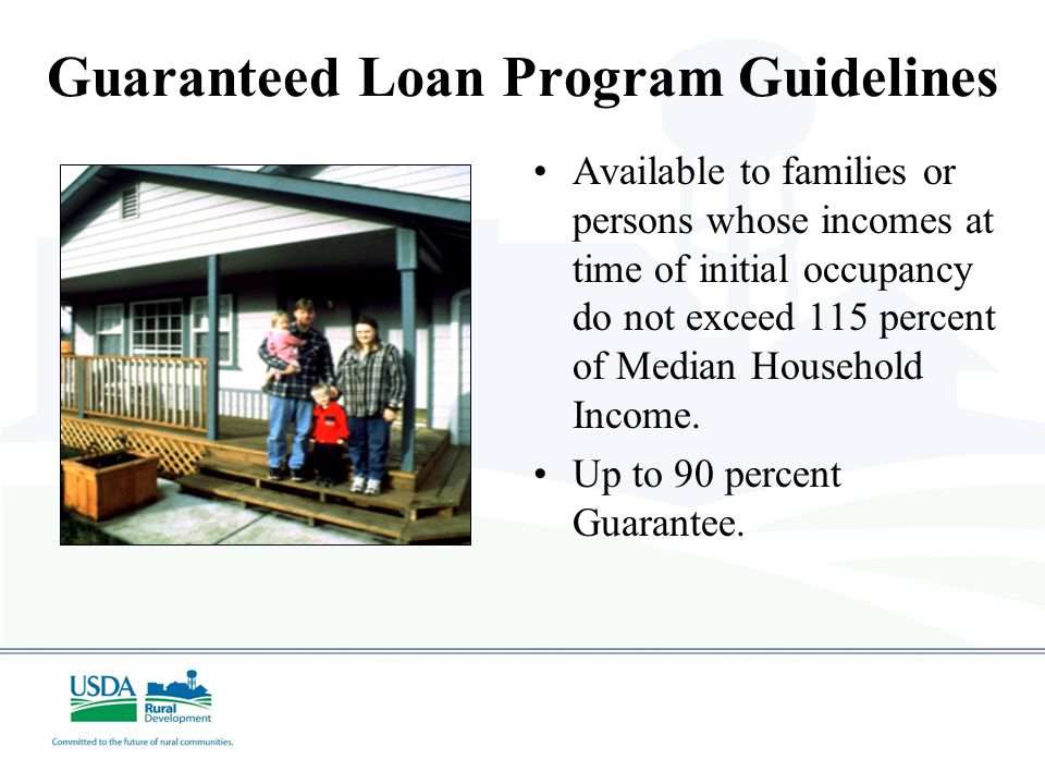 Guaranteed Loan Program Guidelines Available to families or persons whose incomes at time of initial occupancy do not exceed 115 percent of Median Household Income.