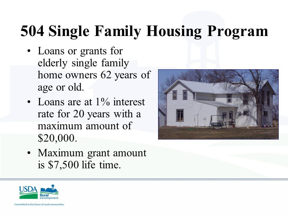 504 Single Family Housing Program Loans or grants for elderly single family home owners 62 years of age or old.