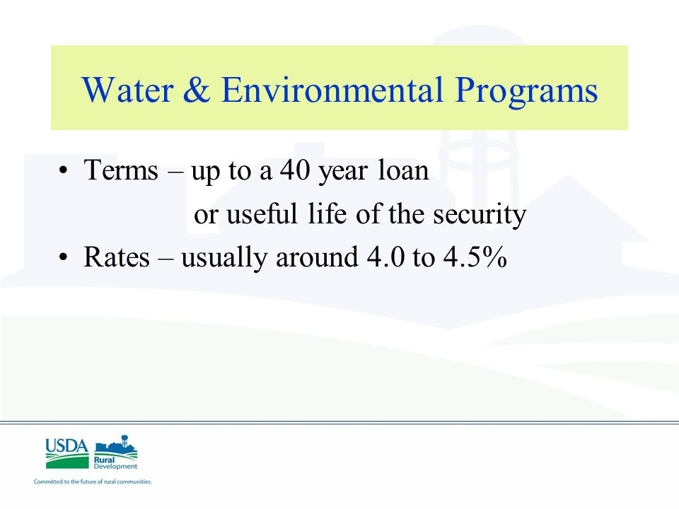 Water & Environmental Programs Terms – up to a 40 year loan or useful life of the security Rates – usually around 4.0 to 4.5%