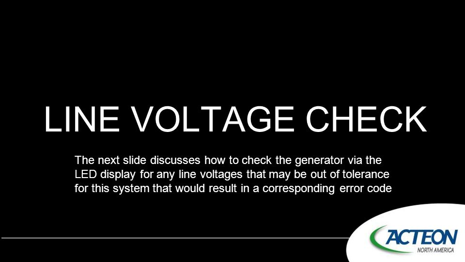 LINE VOLTAGE CHECK The next slide discusses how to check the generator via the LED display for any line voltages that may be out of tolerance for this