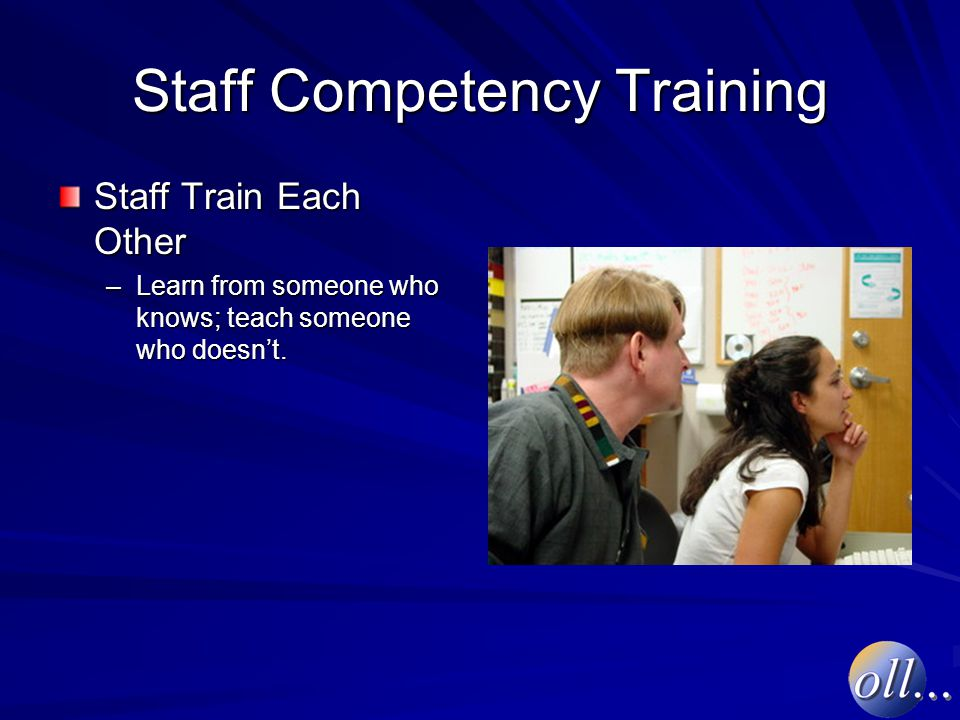 Staff Competency Training Staff Train Each Other –Learn from someone who knows; teach someone who doesn't.