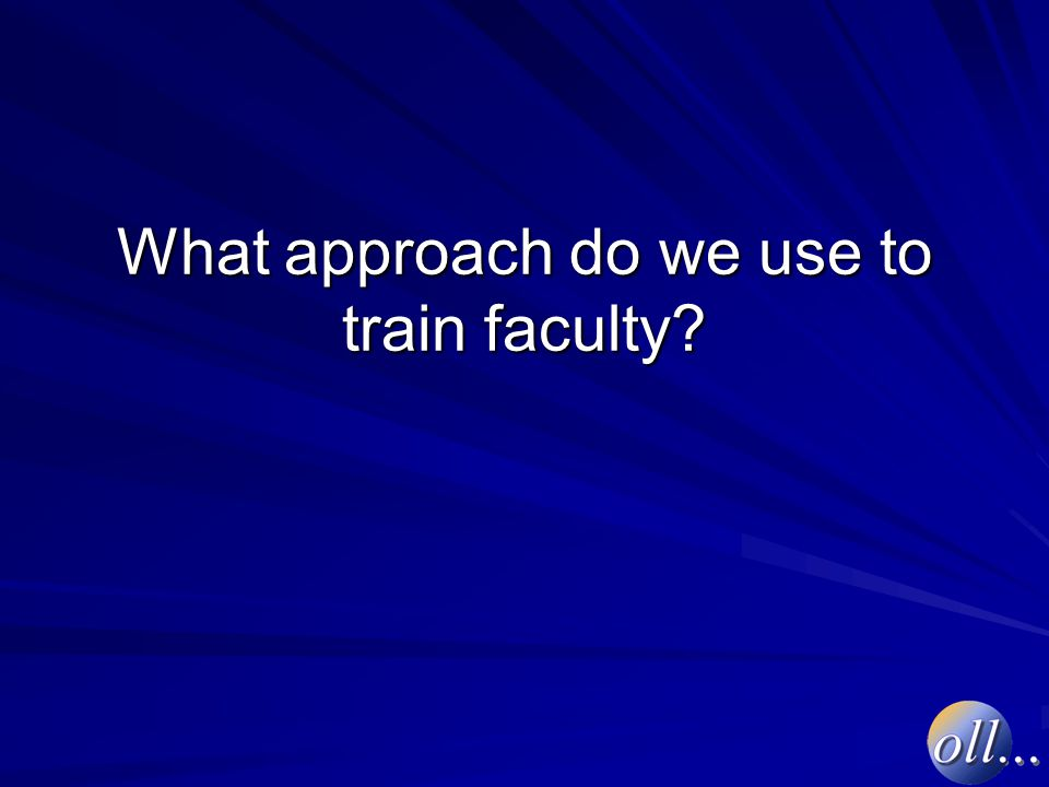 What approach do we use to train faculty