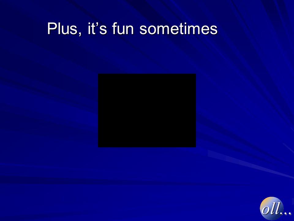 Plus, it's fun sometimes
