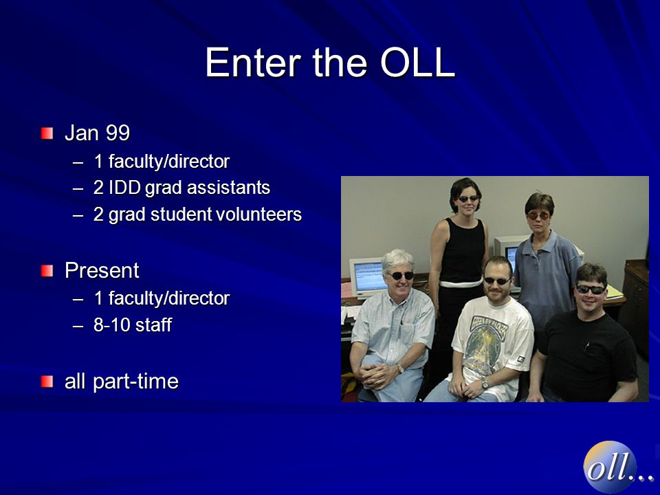 Enter the OLL Jan 99 –1 faculty/director –2 IDD grad assistants –2 grad student volunteers Present –1 faculty/director –8-10 staff all part-time