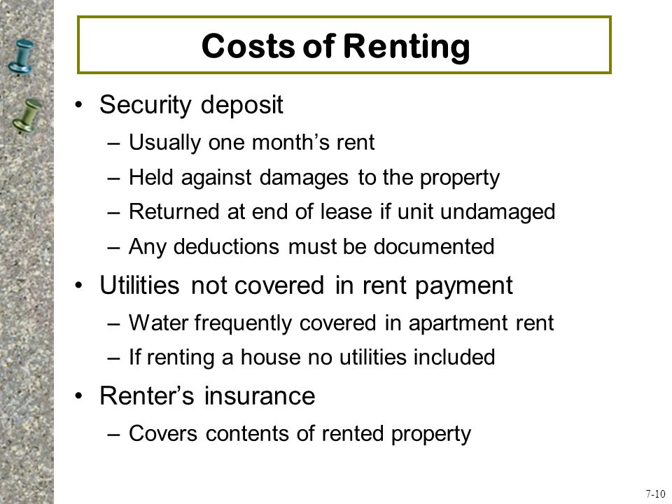Costs of Renting Security deposit –Usually one month's rent –Held against damages to the property –Returned at end of lease if unit undamaged –Any deductions must be documented Utilities not covered in rent payment –Water frequently covered in apartment rent –If renting a house no utilities included Renter's insurance –Covers contents of rented property 7-10
