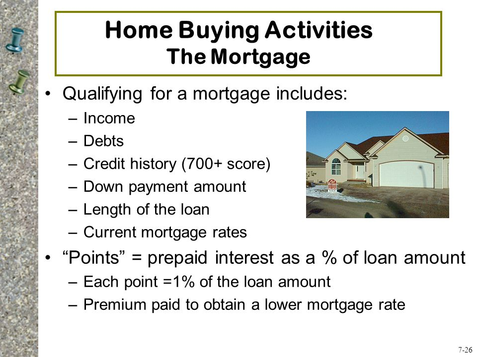 Qualifying for a mortgage includes: –Income –Debts –Credit history (700+ score) –Down payment amount –Length of the loan –Current mortgage rates Points = prepaid interest as a % of loan amount –Each point =1% of the loan amount –Premium paid to obtain a lower mortgage rate Home Buying Activities The Mortgage 7-26