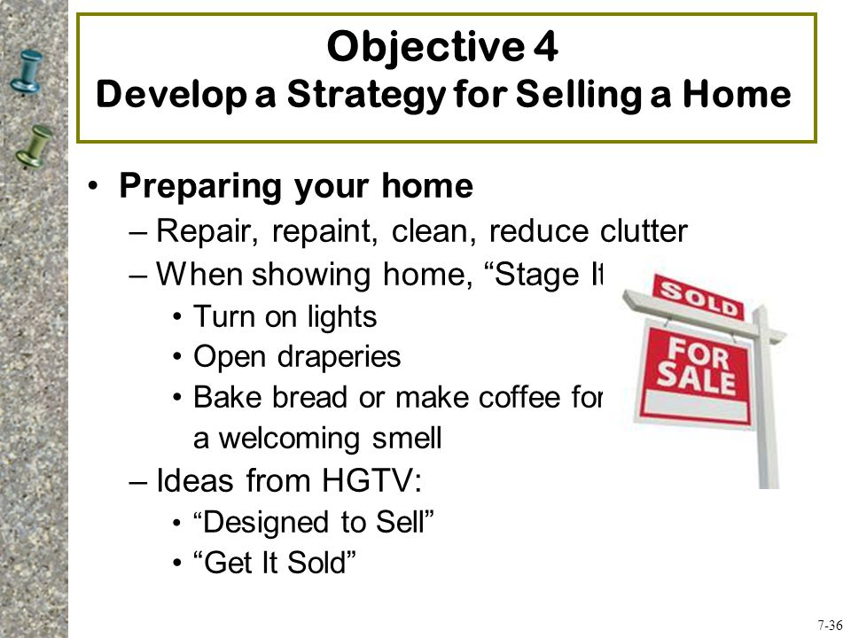 Preparing your home –Repair, repaint, clean, reduce clutter –When showing home, Stage It : Turn on lights Open draperies Bake bread or make coffee for a welcoming smell –Ideas from HGTV: Designed to Sell Get It Sold Objective 4 Develop a Strategy for Selling a Home 7-36