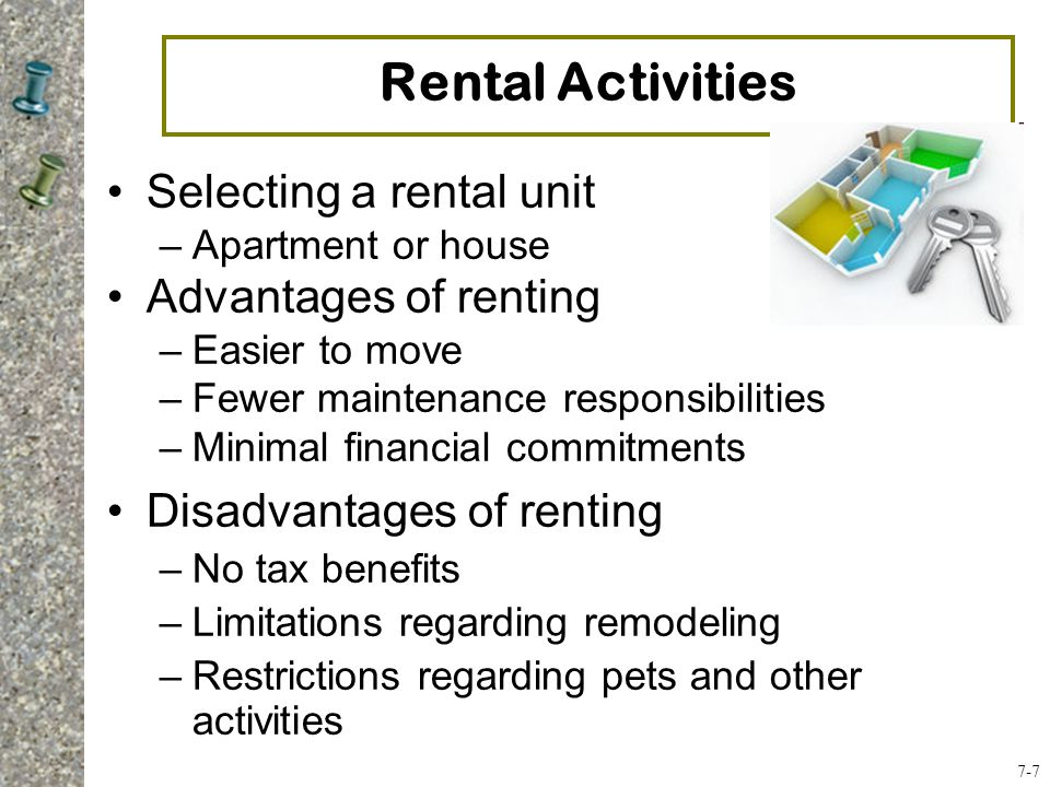 Selecting a rental unit –Apartment or house Advantages of renting –Easier to move –Fewer maintenance responsibilities –Minimal financial commitments Disadvantages of renting –No tax benefits –Limitations regarding remodeling –Restrictions regarding pets and other activities Rental Activities 7-7