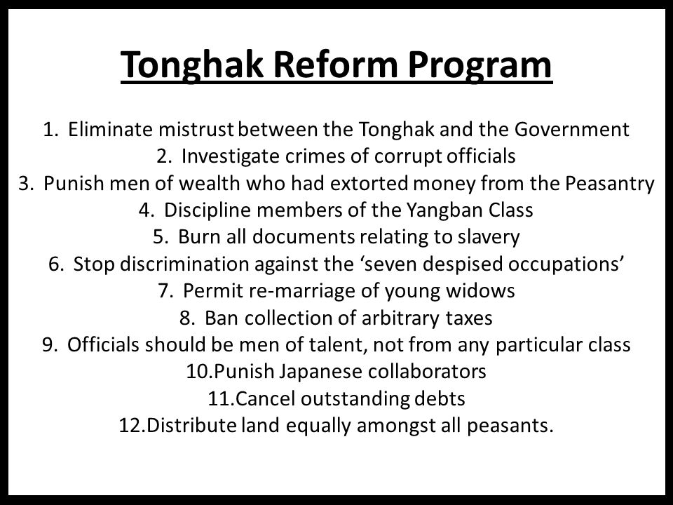 Tonghak Reform Program 1.Eliminate mistrust between the Tonghak and the Government 2.Investigate crimes of corrupt officials 3.Punish men of wealth who had extorted money from the Peasantry 4.Discipline members of the Yangban Class 5.Burn all documents relating to slavery 6.Stop discrimination against the 'seven despised occupations' 7.Permit re-marriage of young widows 8.Ban collection of arbitrary taxes 9.Officials should be men of talent, not from any particular class 10.Punish Japanese collaborators 11.Cancel outstanding debts 12.Distribute land equally amongst all peasants.