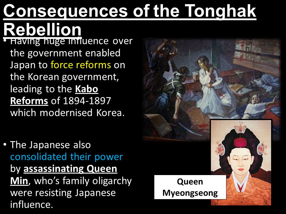 Consequences of the Tonghak Rebellion Having huge influence over the government enabled Japan to force reforms on the Korean government, leading to the Kabo Reforms of 1894-1897 which modernised Korea.