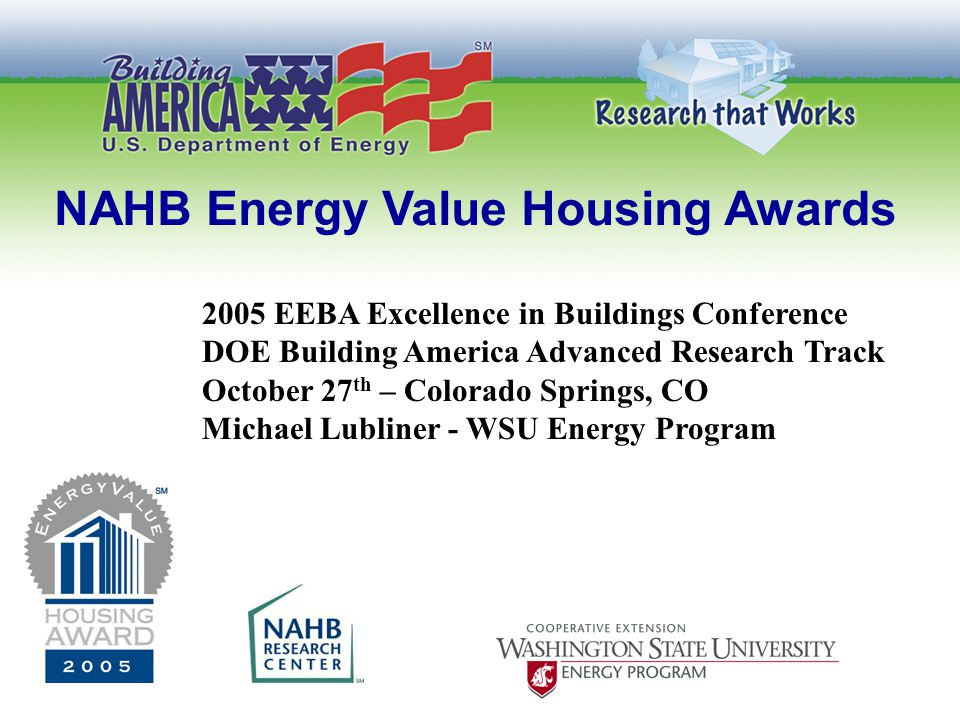 NAHB Energy Value Housing Awards 2005 EEBA Excellence in Buildings Conference DOE Building America Advanced Research Track October 27 th – Colorado Springs, CO Michael Lubliner - WSU Energy Program