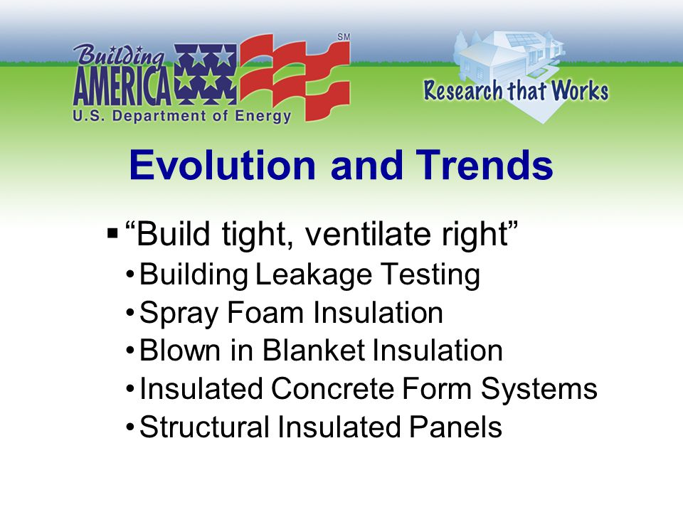 Evolution and Trends  Build tight, ventilate right Building Leakage Testing Spray Foam Insulation Blown in Blanket Insulation Insulated Concrete Form Systems Structural Insulated Panels