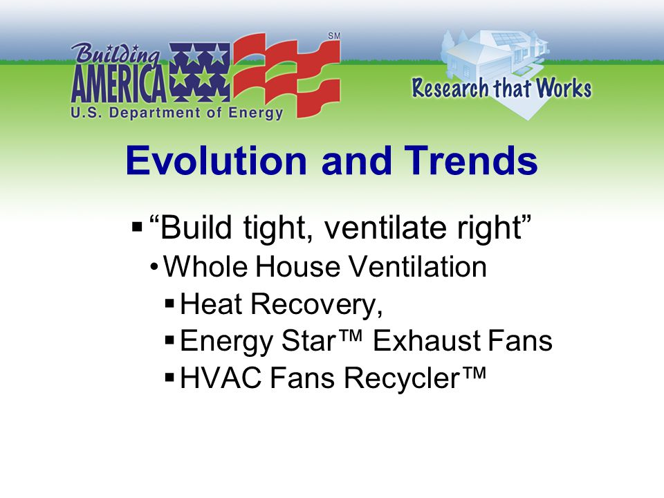 Evolution and Trends  Build tight, ventilate right Whole House Ventilation  Heat Recovery,  Energy Star™ Exhaust Fans  HVAC Fans Recycler™