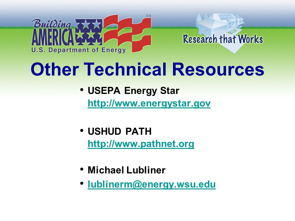 Other Technical Resources USEPA Energy Star http://www.energystar.gov USHUD PATH http://www.pathnet.org Michael Lubliner lublinerm@energy.wsu.edu