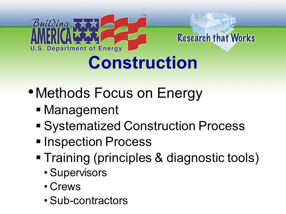 Construction Methods Focus on Energy  Management  Systematized Construction Process  Inspection Process  Training (principles & diagnostic tools) Supervisors Crews Sub-contractors