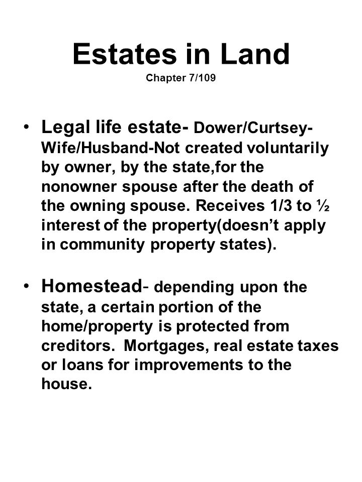 Estates in Land Chapter 7/109 Legal life estate- Dower/Curtsey- Wife/Husband-Not created voluntarily by owner, by the state,for the nonowner spouse af
