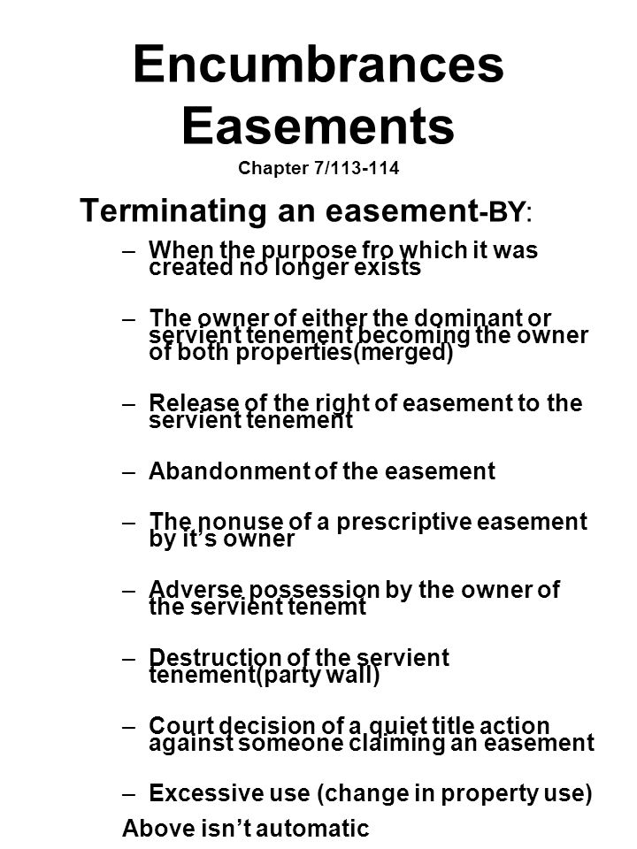 Encumbrances Easements Chapter 7/113-114 Terminating an easement -BY: –When the purpose fro which it was created no longer exists –The owner of either