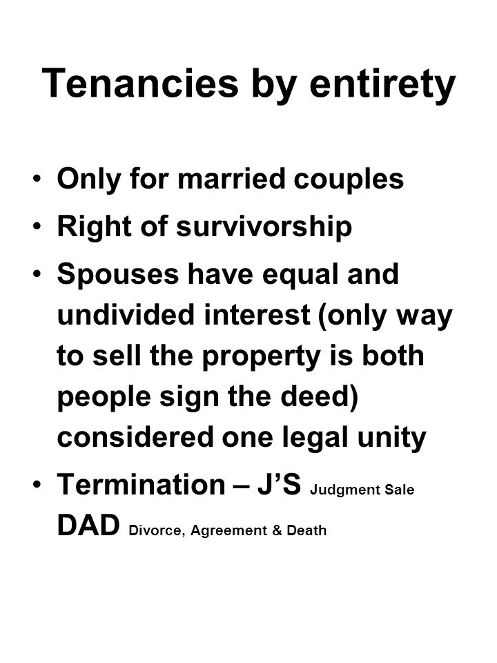 Tenancies by entirety Only for married couples Right of survivorship Spouses have equal and undivided interest (only way to sell the property is both